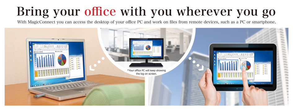 With MagicConnect you can access the desktop of your office PC and work on files from remote devices, such as a PC or smartphone.