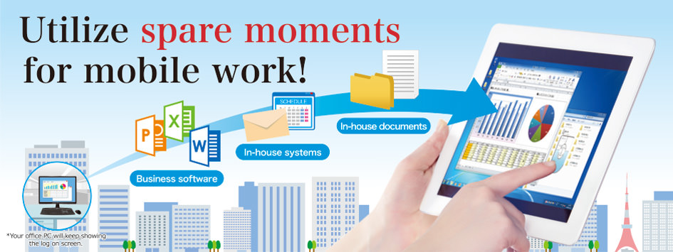 Utilize spare moments for mobile work! MagicConnect allows you to print in-house documents and use in-house systems and company software from your tablet when outside the office.