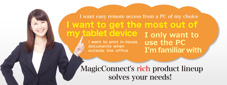 MagicConnect's rich product lineup solves your needs, whatever they might be.